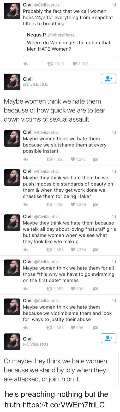 """Fake, Girls, and Hoes: Civil @Civil Justus  1d  Probably the fact that we call women  hoes 24/7 for everything from Snapchat  filters to breathing  Negus P  @Whols Pierre  Where do Women get the notion that  Men HATE Women?  t 10.1 8,093  Civil  @Civil JustUs  Maybe women think we hate them  because of how quick we are to tear  down victims of sexual assault   Civil  @Civil Justus  1d  Maybe women think we hate them  because we slutshame them at every  possible instant  1,650 1,272  M  t Civil  Civil JustUs  1d  Maybe they think we hate them bc we  push impossible standards of beauty on  them & when they get work done we  chastise them for being """"fake""""  1,756 1,309  M   Civil  @Civil Justus  1d  Maybe they think we hate them because  we talk all day about loving """"natural"""" girls  but shame women when we see what  they look like w/o makup  1,858 1,364  M  t Civil  @Civil Justus  1d  Maybe women think we hate them for all  those """"this why we have to go swimming  on the first date"""" memes  1,057 898  M  t Civil  @Civil Justus  1d  Maybe women think we hate them  because we victimblame them and look  for ways to justify their abuse  t 1,388 996   Civil  Civil JustUs  Or maybe they think we hate women  because we stand by idly when they  are attacked, or join in on it. he's preaching nothing but the truth https://t.co/VWEm7friLC"""