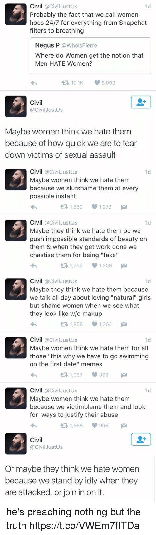 """Fake, Girls, and Hoes: Civil @Civil Justus  1d  Probably the fact that we call women  hoes 24/7 for everything from Snapchat  filters to breathing  Negus P  @Whols Pierre  Where do Women get the notion that  Men HATE Women?  t 10.1 8,093  Civil  @Civil JustUs  Maybe women think we hate them  because of how quick we are to tear  down victims of sexual assault   Civil  @Civil Justus  1d  Maybe women think we hate them  because we slutshame them at every  possible instant  1,650 1,272  M  t Civil  Civil JustUs  1d  Maybe they think we hate them bc we  push impossible standards of beauty on  them & when they get work done we  chastise them for being """"fake""""  1,756 1,309  M   Civil  @Civil Justus  1d  Maybe they think we hate them because  we talk all day about loving """"natural"""" girls  but shame women when we see what  they look like w/o makup  1,858 1,364  M  t Civil  @Civil Justus  1d  Maybe women think we hate them for all  those """"this why we have to go swimming  on the first date"""" memes  1,057 898  M  t Civil  @Civil Justus  1d  Maybe women think we hate them  because we victimblame them and look  for ways to justify their abuse  t 1,388 996   Civil  Civil JustUs  Or maybe they think we hate women  because we stand by idly when they  are attacked, or join in on it. he's preaching nothing but the truth https://t.co/VWEm7fITDa"""