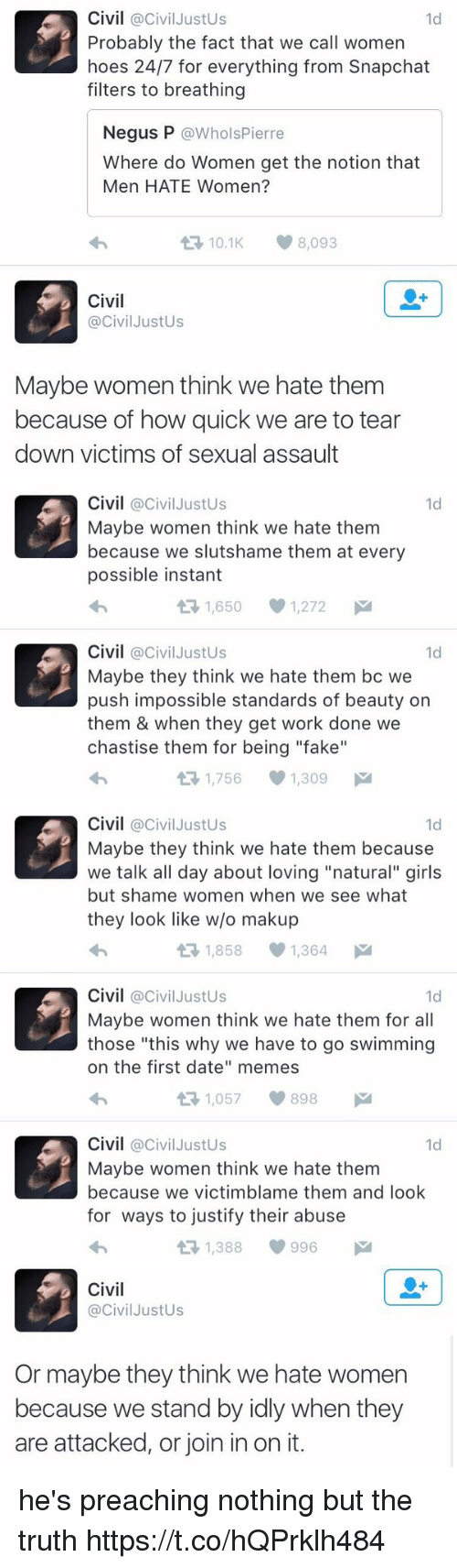 """Fake, Girls, and Hoes: Civil @Civil JustUs  Probably the fact that we call women  hoes 24/7 for everything from Snapchat  filters to breathing  1d  Negus P @WholsPierre  Where do Women get the notion that  Men HATE Women?  わ  10.1K8,093  Civil  @CivilJustUs  Maybe women think we hate them  because of how quick we are to tear  down victims of sexual assault   Civil @CivilJustUs  Maybe women think we hate them  because we slutshame them at every  possible instant  わ  1d  1,650  1,272  Civil @CivilJustUs  Maybe they think we hate them bc we  push impossible standards of beauty on  them & when they get work done we  chastise them for being """"fake""""  わ  1d  1,756  1,309   Civil @CivilJustUs  Maybe they think we hate them because  we talk all day about loving """"natural"""" girls  but shame women when we see what  they look like w/o makup  わ  1d  1,8581,364  Civil @CivilJustUs  Maybe women think we hate them for all  those """"this why we have to go swimming  on the first date"""" memes  わ  1d  1,057898  Civil @civilJustUs  Maybe women think we hate them  because we victimblame them and loolk  for ways to justify their abuse  わ  1d  1,388  996   Civil  @CivilJustUs  Or maybe they think we hate women  because we stand by idly when they  are attacked, or join in on it. he's preaching nothing but the truth https://t.co/hQPrklh484"""