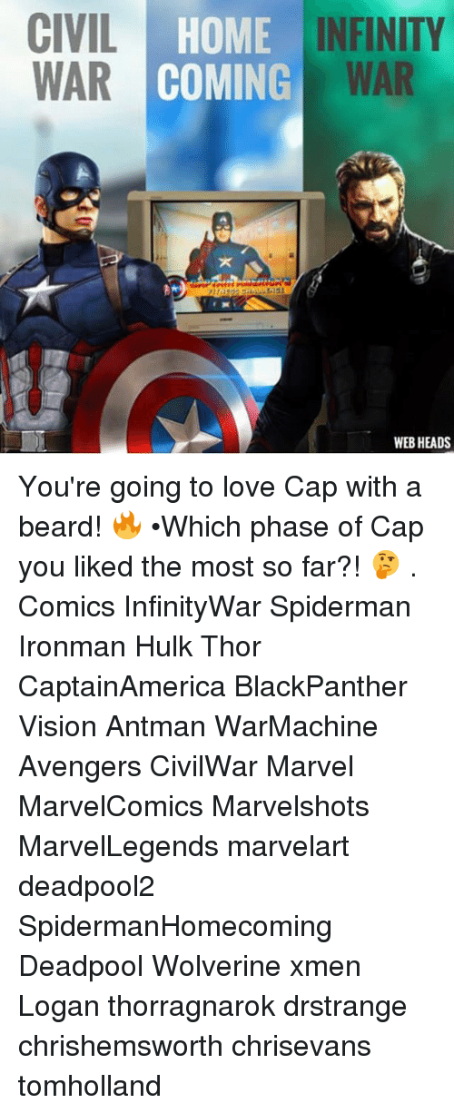 Beard, Love, and Memes: CIVIL H  WAR  HOME INFINITY  COMING WAR  iss  WEB HEADS You're going to love Cap with a beard! 🔥 •Which phase of Cap you liked the most so far?! 🤔 . Comics InfinityWar Spiderman Ironman Hulk Thor CaptainAmerica BlackPanther Vision Antman WarMachine Avengers CivilWar Marvel MarvelComics Marvelshots MarvelLegends marvelart deadpool2 SpidermanHomecoming Deadpool Wolverine xmen Logan thorragnarok drstrange chrishemsworth chrisevans tomholland