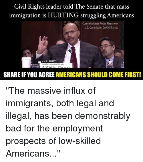 """Memes, Immigration, and 🤖: Civil Rights leader told The Senate that mass  immigration is HURTING struggling Americans  Commissioner Peter Kirsanow  U.S. Commission On Civil Rights  Judiciary  SHARE IF YOU AGREE AMERICANS SHOULD COME FIRST! """"The massive influx of immigrants, both legal and illegal, has been demonstrably bad for the employment prospects of low-skilled Americans..."""""""