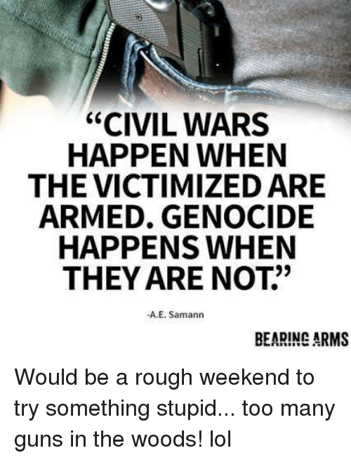 """Guns, Lol, and Memes: """"CIVIL WARS  HAPPEN WHEN  THE VICTIMIZED ARE  ARMED. GENOCIDE  HAPPENS WHEN  THEY ARE NOT""""  -A.E. Samann  BEARING ARMS Would be a rough weekend to try something stupid... too many guns in the woods! lol"""