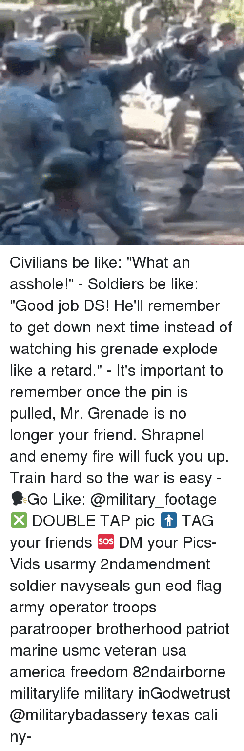"""America, Be Like, and Fire: Civilians be like: """"What an asshole!"""" - Soldiers be like: """"Good job DS! He'll remember to get down next time instead of watching his grenade explode like a retard."""" - It's important to remember once the pin is pulled, Mr. Grenade is no longer your friend. Shrapnel and enemy fire will fuck you up. Train hard so the war is easy - 🗣Go Like: @military_footage ❎ DOUBLE TAP pic 🚹 TAG your friends 🆘 DM your Pics-Vids usarmy 2ndamendment soldier navyseals gun eod flag army operator troops paratrooper brotherhood patriot marine usmc veteran usa america freedom 82ndairborne militarylife military inGodwetrust @militarybadassery texas cali ny-"""