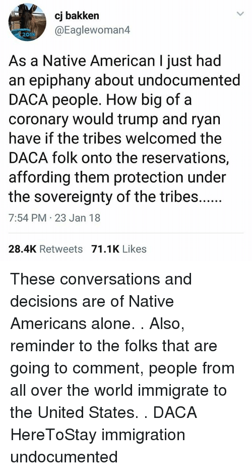 Being Alone, Memes, and Native American: cj bakken  @Eaglewoman4  2010  As a Native American I just had  an epiphany about undocumented  DACA people. How big of a  coronary would trump and ryan  have if the tribes welcomed the  DACA folk onto the reservations,  affording them protection under  7:54 PM 23 Jan 18  28.4K Retweets 71.1K Likes These conversations and decisions are of Native Americans alone. . Also, reminder to the folks that are going to comment, people from all over the world immigrate to the United States. . DACA HereToStay immigration undocumented