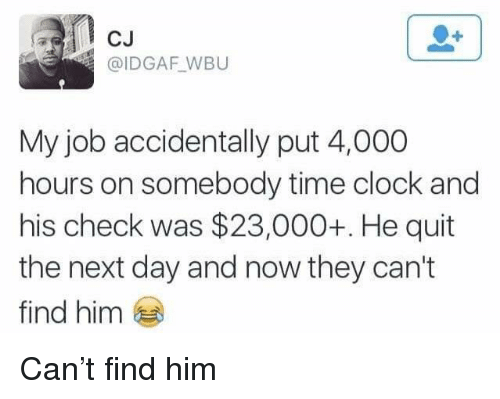 Clock, Time, and Idgaf: CJ  @IDGAF WBU  My job accidentally put 4,000  hours on somebody time clock and  his check was $23,000+. He quit  the next day and now they can't  find him Can't find him