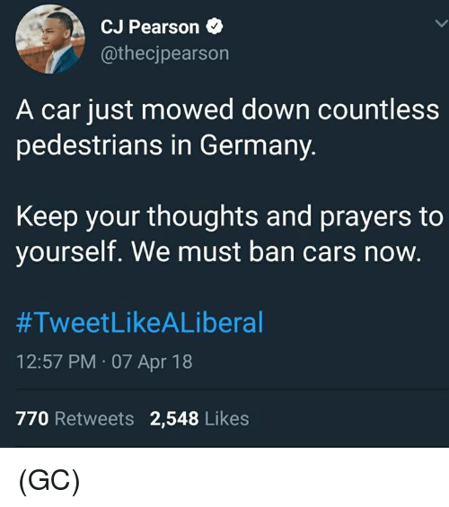 Cars, Memes, and Germany: CJ Pearson  @thecjpearson  A car just mowed down countless  pedestrians in Germany.  Keep your thoughts and prayers to  yourself. We must ban cars now.  #TweetLikeALiberal  12:57 PM 07 Apr 18  770 Retweets 2,548 Likes (GC)