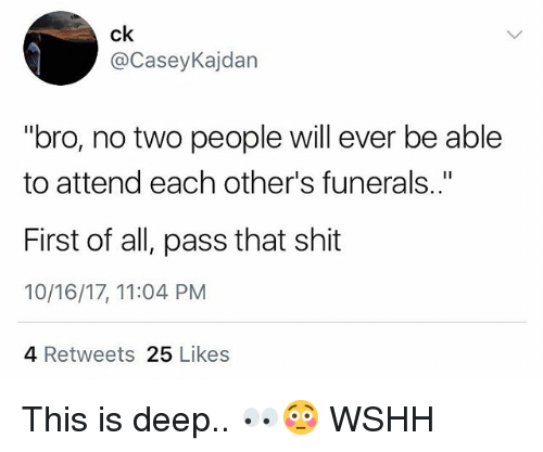 "Memes, Shit, and Wshh: ck  @CaseyKajdan  ""bro, no two people will ever be able  to attend each other's funerals..""  First of all, pass that shit  10/16/17, 11:04 PM  4 Retweets 25 Likes This is deep.. 👀😳 WSHH"