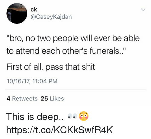 "Memes, Shit, and 🤖: ck  @CaseyKajdan  ""bro, no two people will ever be able  to attend each other's funerals..""  First of all, pass that shit  10/16/17, 11:04 PM  4 Retweets 25 Likes This is deep.. 👀😳 https://t.co/KCKkSwfR4K"