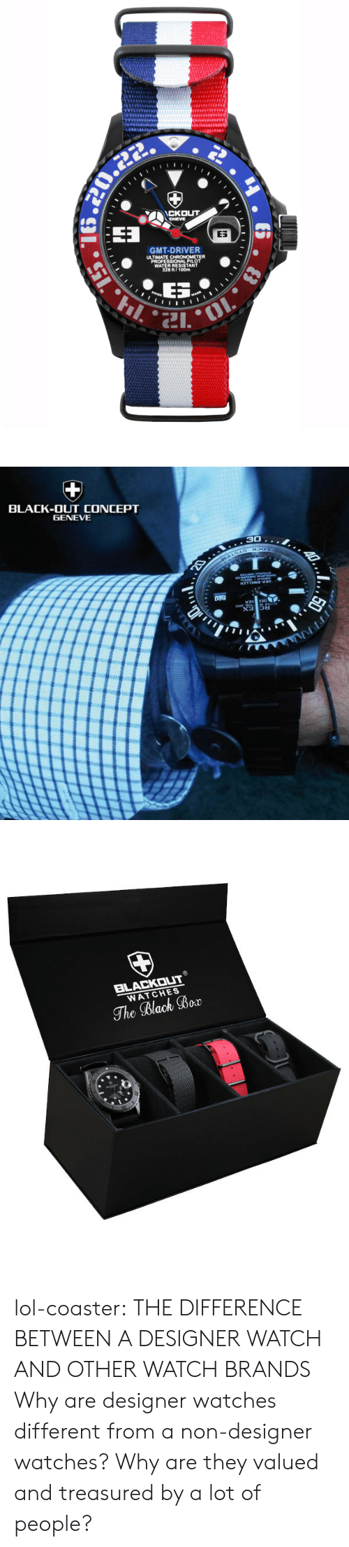 Lol, Tumblr, and Black: CKOUT  ENEVE  ES  GMT-DRIVER  ULTIMATE CHRONOMETER  PROFESSIONAL PILOT  WATER RESISTANT  328 ft/100m   BLACK-OUT CONCEPT  GENEVE  30..   BLACKOUT  WATCHES  The Black Bor lol-coaster:   THE DIFFERENCE BETWEEN A DESIGNER WATCH AND OTHER WATCH BRANDS  Why are designer watches different from a non-designer watches? Why are they valued and treasured by a lot of people?