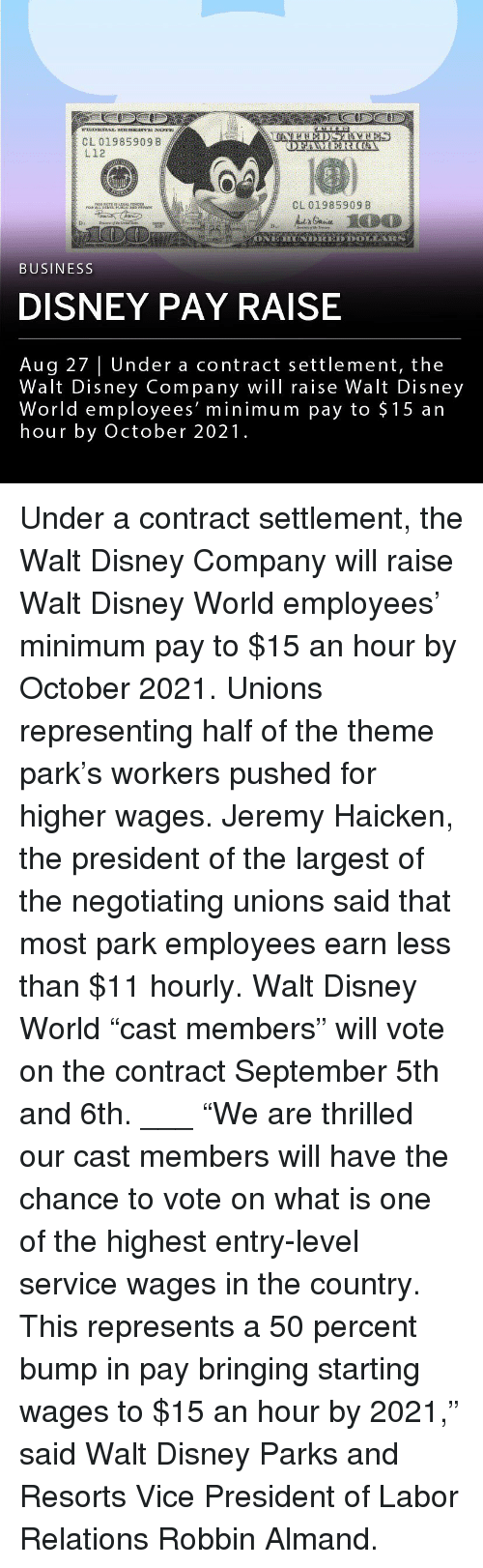"""Disney, Disney World, and Memes: CL 01985909 B  L12  CL 01985909 8  BUSINESS  DISNEY PAY RAISE  Aug 27   Under a contract settlement, the  Walt Disney Company wil raise Walt Disney  World employees' minimum pay to $15 an  hour by October 2021. Under a contract settlement, the Walt Disney Company will raise Walt Disney World employees' minimum pay to $15 an hour by October 2021. Unions representing half of the theme park's workers pushed for higher wages. Jeremy Haicken, the president of the largest of the negotiating unions said that most park employees earn less than $11 hourly. Walt Disney World """"cast members"""" will vote on the contract September 5th and 6th. ___ """"We are thrilled our cast members will have the chance to vote on what is one of the highest entry-level service wages in the country. This represents a 50 percent bump in pay bringing starting wages to $15 an hour by 2021,"""" said Walt Disney Parks and Resorts Vice President of Labor Relations Robbin Almand."""