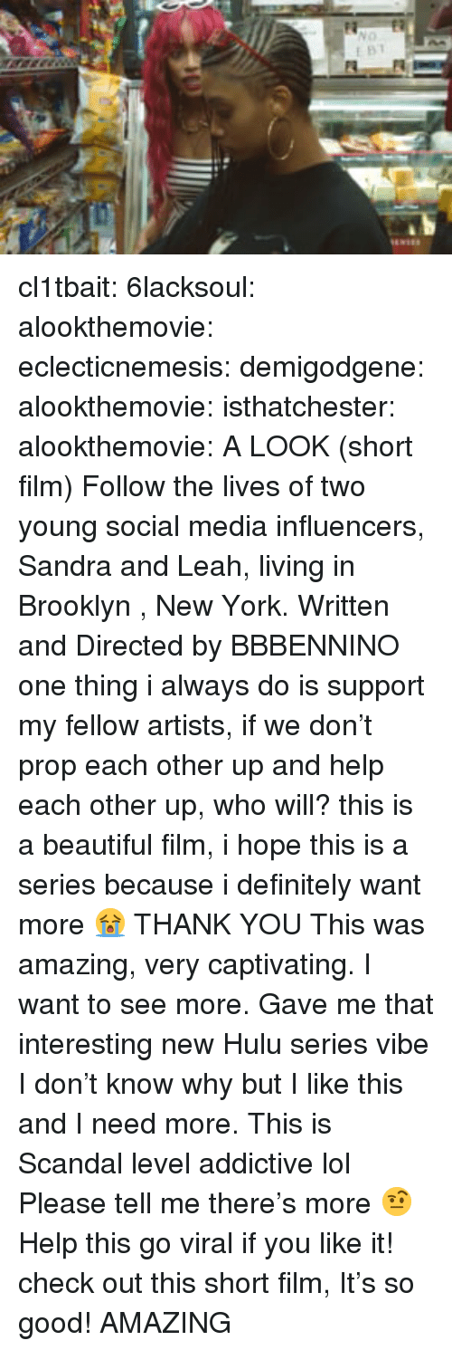 Beautiful, Definitely, and Hulu: cl1tbait: 6lacksoul:  alookthemovie:  eclecticnemesis:   demigodgene:  alookthemovie:   isthatchester:   alookthemovie:   A LOOK (short film) Follow the lives of two young social media influencers, Sandra and Leah, living in Brooklyn , New York. Written and Directed by BBBENNINO   one thing i always do is support my fellow artists, if we don't prop each other up and help each other up, who will? this is a beautiful film, i hope this is a series because i definitely want more 😭   THANK YOU    This was amazing, very captivating. I want to see more. Gave me that interesting new Hulu series vibe   I don't know why but I like this and I need more. This is Scandal level addictive lol Please tell me there's more 🤨   Help this go viral if you like it!    check out this short film, It's so good!  AMAZING