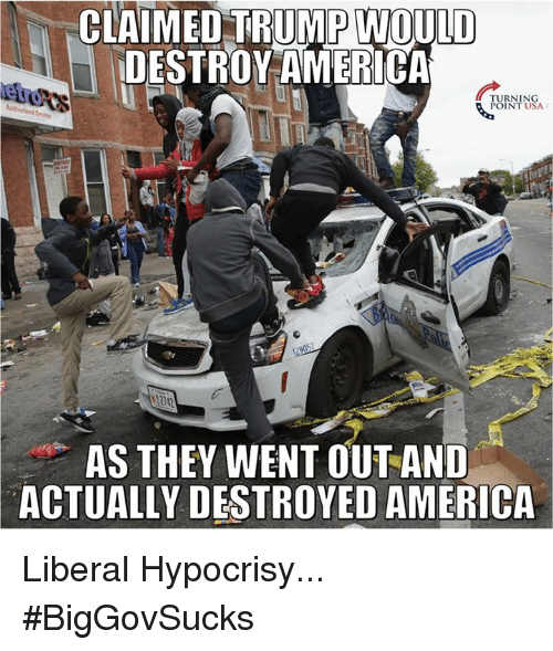 Memes, Hypocrisy, and 🤖: CLAIMED TRUMP WOULD  DESTROY AMERICA  TURNING  POINT USA  AS THEY WENT OUT AND  ACTUALLY DESTROYED AMERICA Liberal Hypocrisy... #BigGovSucks