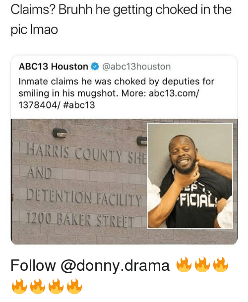 Memes, Abc13, and Houston: Claims? Bruhh he getting choked in the  pic Imao  ABC13 Houston @abc13houston  Inmate claims he was choked by deputies for  smiling in his mugshot. More: abc13.com/  1378404/ #abc13  HARRIS COUNTY SHE  AND  DETENTION FACILITY  1200 BAKER STREET  FICIAL Follow @donny.drama 🔥🔥🔥🔥🔥🔥🔥