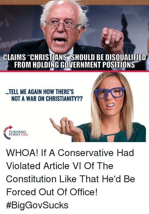 """Memes, Constitution, and Office: CLAIMS """"CHRISTIANS SHOULD BE DISQUALIFIED  FROM HOLDING GOVERNMENT POSITIONS  ...TELL ME AGAIN HOW THERE'S  NOT A WAR ON CHRISTIANITY??  TURNING  POINT USA WHOA! If A Conservative Had Violated Article VI Of The Constitution Like That He'd Be Forced Out Of Office! #BigGovSucks"""