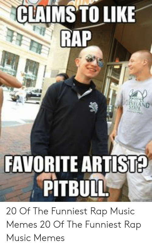 Memes, Music, and Rap: CLAIMS TO LIKE  RAP  FAVORITE ARTIST  PITBULL 20 Of The Funniest Rap Music Memes  20 Of The Funniest Rap Music Memes
