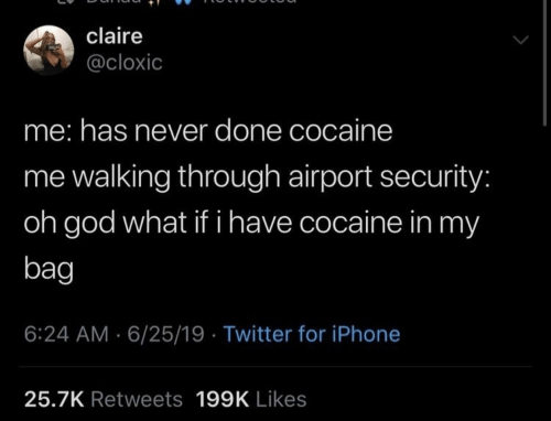 God, Iphone, and Twitter: claire  @cloxic  me: has never done cocaine  me walking through airport security:  oh god what if i have cocaine in my  bag  6:24 AM 6/25/19 Twitter for iPhone  25.7K Retweets 199K Likes