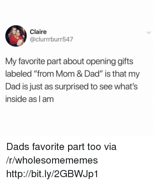 "Dad, Http, and Mom: Claire  @clurrrburr547  My favorite part about opening gifts  labeled ""from Mom & Dad"" is that my  Dad is just as surprised to see what's  inside as l am Dads favorite part too via /r/wholesomememes http://bit.ly/2GBWJp1"