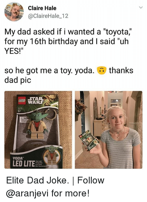 "Birthday, Dad, and Lit: Claire Hale  @ClaireHale_12  My dad asked if I wanted a toyota,  for my 16th birthday and I said ""uh  YES!""  thanks  so he got me a toy. yoda.  dad pic  WARS  5+  LED LIT Elite Dad Joke. 