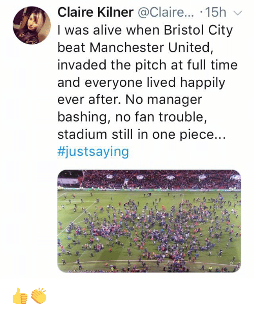Alive, Memes, and Manchester United: Claire Kilner @Claire... .15h  I was alive when Bristol City  beat Manchester United,  invaded the pitch at full time  and everyone lived happily  ever after. No manager  bashing, no fan trouble,  stadium still in one piece..  👍👏