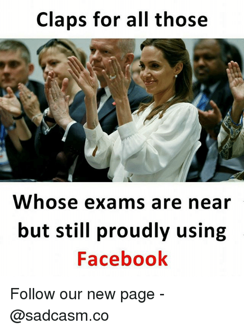 Facebook, Memes, and 🤖: Claps for all those  Whose exams are near  but still proudly using  Facebook Follow our new page - @sadcasm.co