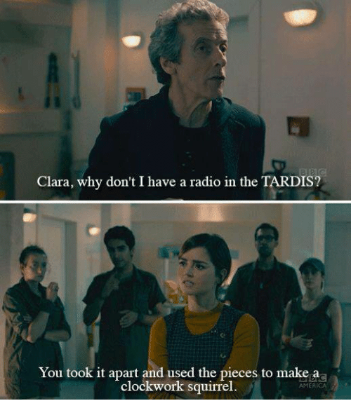Memes, 🤖, and Clockwork: Clara, why don't I have a radio in the TARDIS?  You took it apart and used the pieces to make aa  clockwork squirrel  AMERICA