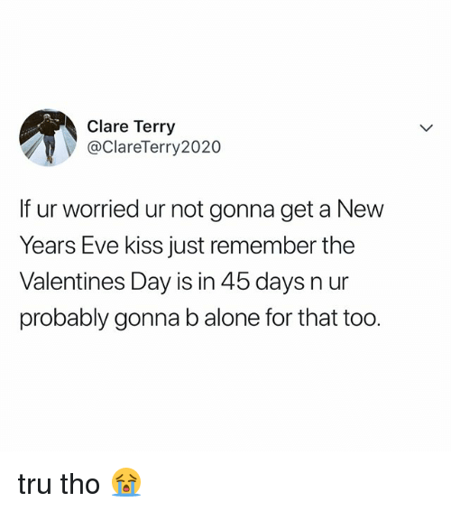 Being Alone, Valentine's Day, and Kiss: Clare Terry  @ClareTerry2020  If ur worried ur not gonna get a New  Years Eve kiss just remember the  Valentines Day is in 45 days n ur  probably gonna b alone for that too. tru tho 😭