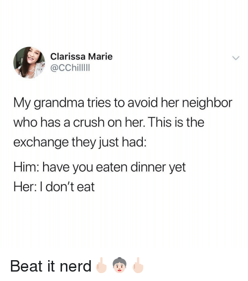 Crush, Grandma, and Ironic: Clarissa Marie  ChillII  My grandma tries to avoid her neighbor  who has a crush on her. Ihis is the  exchange they just had:  Him: have you eaten dinner yet  Her: I don't eat Beat it nerd🖕🏻👵🏻🖕🏻