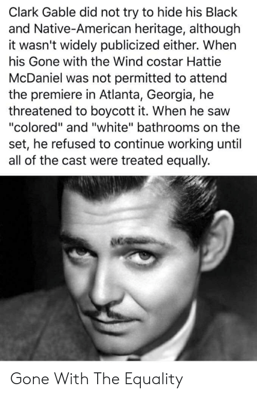 """Native American, Saw, and American: Clark Gable did not try to hide his Black  and Native-American heritage, although  it wasn't widely publicized either. Whern  his Gone with the Wind costar Hattie  McDaniel was not permitted to attend  the premiere in Atlanta, Georgia, he  threatened to boycott it. When he saw  """"colored"""" and """"white"""" bathrooms on the  set, he refused to continue working until  all of the cast were treated equally. Gone With The Equality"""