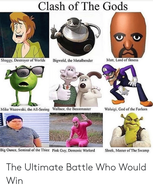 God, Shrek, and Pink: Clash of The Gods  Matt, Lord of fitness  Shaggy. Destroyer of Worlds  Bigweld, the Metalbender  Waluigi, God of the Forlorn  Mike Wazowski, the All-Seeing Wallace, the Beastmaster  Big Ounce, Sentinal of the Thicc Pink Guy, Demonic Warlord  Shrek, Master of The Swamp The Ultimate Battle Who Would Win