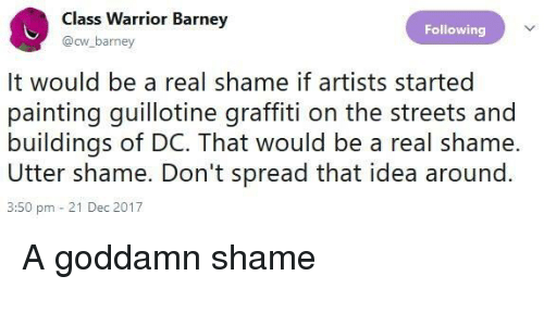 Barney, Graffiti, and Streets: Class Warrior Barnev  @cw barney  Following  It would be a real shame if artists started  painting guillotine graffiti on the streets and  buildings of DC. That would be a real shame.  Utter shame. Don't spread that idea around  3:50 pm 21 Dec 2017