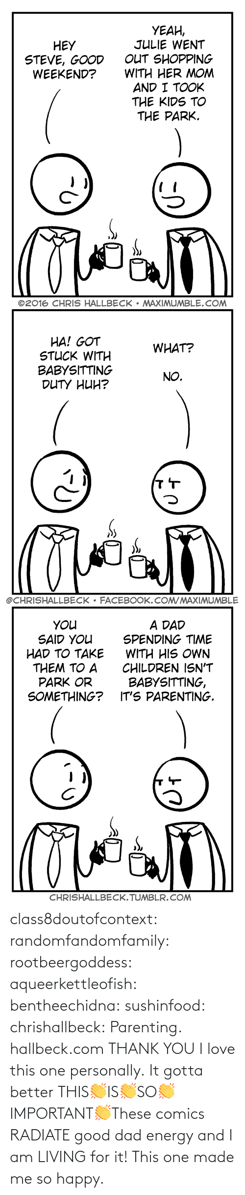 Dad, Energy, and Love: class8doutofcontext: randomfandomfamily:  rootbeergoddess:  aqueerkettleofish:  bentheechidna:  sushinfood:  chrishallbeck:  Parenting. hallbeck.com  THANK YOU  I love this one personally.    It gotta better   THIS👏IS👏SO👏IMPORTANT👏These comics RADIATE good dad energy and I am LIVING for it!    This one made me so happy.