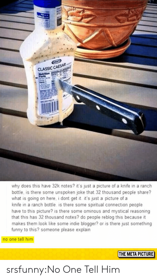 Funny, Tumblr, and Blog: CLASSIC CAESAR  why does this have 32k notes? it's just a picture of a knife in a ranch  bottle, is there some unspoken joke that 32 thousand people share?  what is going on here, i dont get t it's just a picture of a  knife in a ranch bottle is there some spiritual connection people  have to this picture? is there some ominous and mystical reasoning  that this has 32 thousand notes? do people reblog this because it  makes them look like some indie blogger? or is there just something  funny to this? someone please explain  no one tell him  THE META PICTURE srsfunny:No One Tell Him