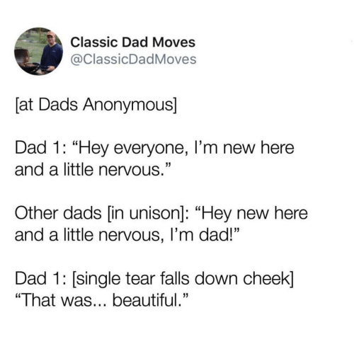 "Beautiful, Dad, and Anonymous: Classic Dad Moves  @ClassicDadMoves  [at Dads Anonymous]  Dad 1: ""Hey everyone, I'm new here  and a little nervous.""  Other dads [in unison]: ""Hey new here  and a little nervous, I'm dad!""  Dad 1: single tear falls down cheek]  ""That was... beautiful."""