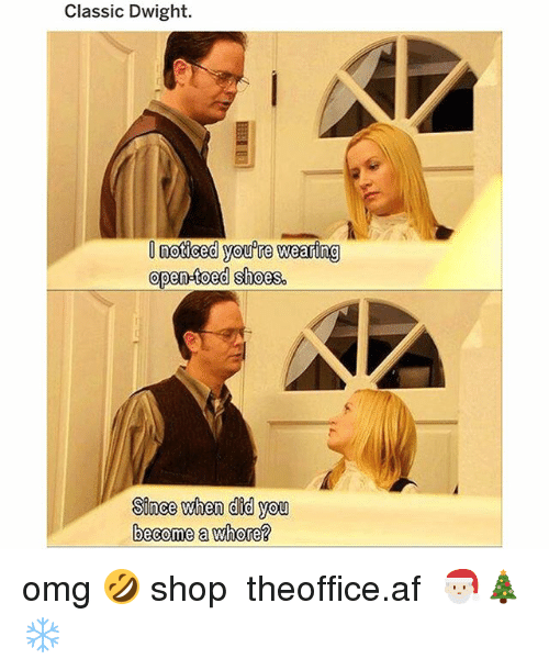 Af, Memes, and Omg: Classic Dwight.  noticed you're wearing  open-toed shoes.  Sinee when did you  become a whore? omg 🤣 shop ➵ theoffice.af 🎅🏻🎄❄️