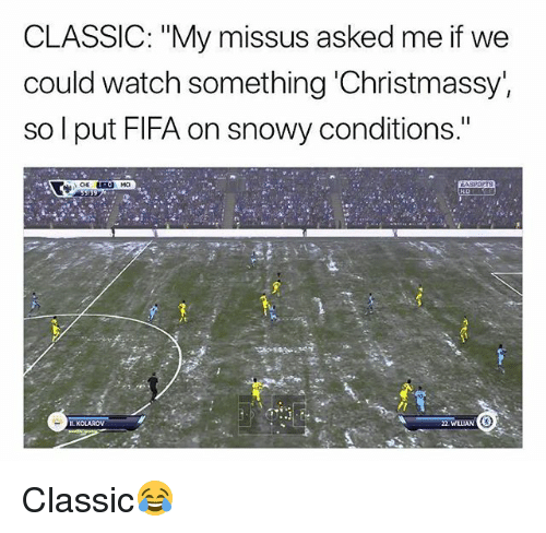 """Fifa, Memes, and Watch: CLASSIC: """"My missus asked me if W  could watch something Christmassy'  so l put FIFA on snowy conditions.""""  L KOLAROV  2 WLIAN Classic😂"""