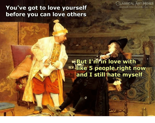 Love, Memes, and Classical Art: CLASSICAL ART MEMES  acebook.com/classicalartinern  You've got to love yourself  before you can love others  But I m in love with  고llike 5 people.right now  and I still hate myself