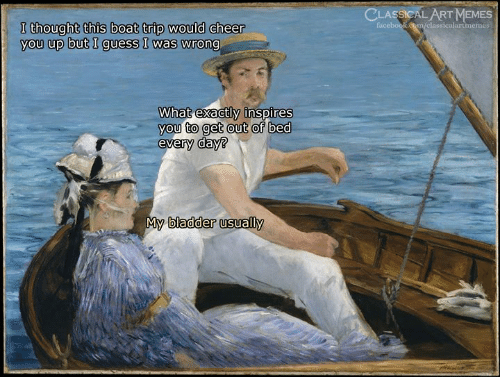 Facebook, Memes, and Guess: CLASSICAL ART MEMES  facebook.cm/classicalartmemes  I thought this boat trip would cheer  you up but I guess I was wrong  What exactly inspires  you to get out of bed  every day?  My bladder usually