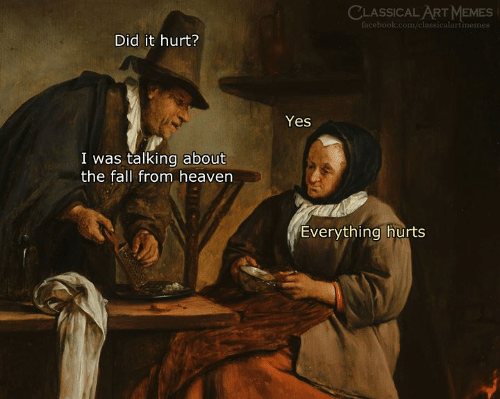 Facebook, Fall, and Heaven: CLASSICAL ART MEMES  facebook.com/classicalartmemes  Did it hurt?  Yes  I was talking about  the fall from heaven  Everything hurts