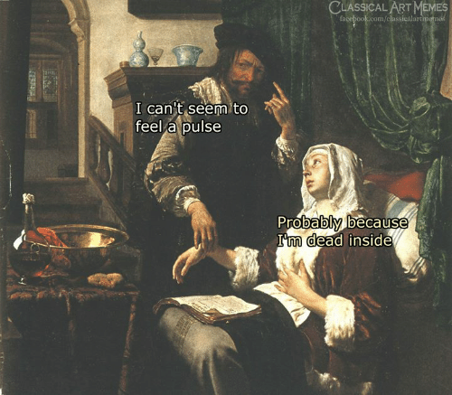 Facebook, Memes, and facebook.com: CLASSICAL ART MEMES  facebook.com/classicalartmemes  I cant seem to  feel a pulse  Probably because  I'm dead inside