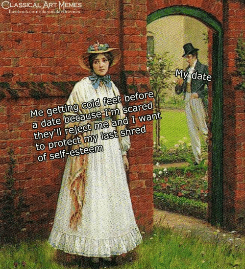 Facebook, Memes, and Date: CLASSICAL ART MEMES  facebook.com/classicalautmeme  MY date  Me getting cold feet before  a date because I'm scared  they'll reject me and I want  to protect my last shred  of self-esteenn