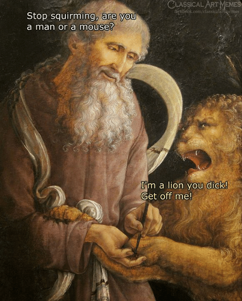 Memes, Dick, and Lion: CLASSICAL ART MEMES  fet belok.com/classicalartenemes  Stop squirming, are you  a man or a mouse?  I'm a lion you dick!  Get off me!
