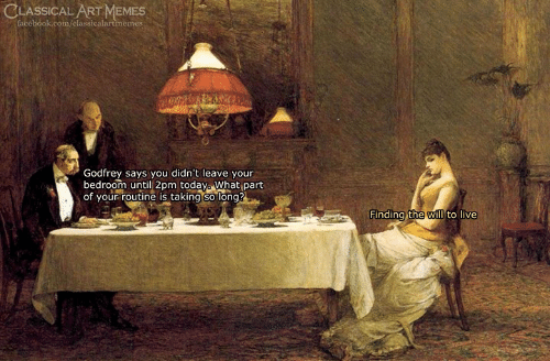 Memes, Live, and Classical Art: CLASSICAL ART MEMES  Godfrey says you didn't leave your  bedroom until 2pm todaya What part  of your routine is taking so long  Finding the will to live