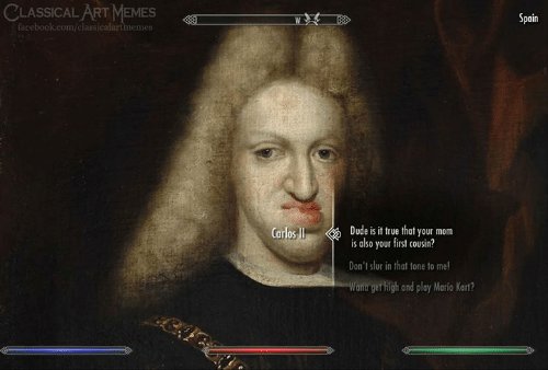 Dude, Facebook, and Mario Kart: CLASSICAL ART MEMES  Spain  facebook.com/classicalartimemes  Dude is it true that your mom  is also your first cousin?  Carlos I  Don't slur in that tone to me!  Wana get high and play Mario Kart?
