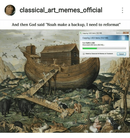 "Facebook, God, and Memes: classical artmemes official  And then God said ""Noah make a backup, I need to reformat""  Copying 1923 items (502 MB)  Copying 1.923 items (502 MB)  from Earth to Ark  IC  Discovered 1923 items (302 M  v  Made by Classical Art Memes on Facebook  Cancel"