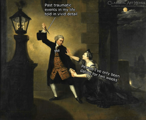 Dating, Facebook, and Life: CLASSICALART MEMES  /classicalart  facebook.com  Past traumatic  events in my life  told in vivid detail  Me  Person I've only been  dating for two weeks