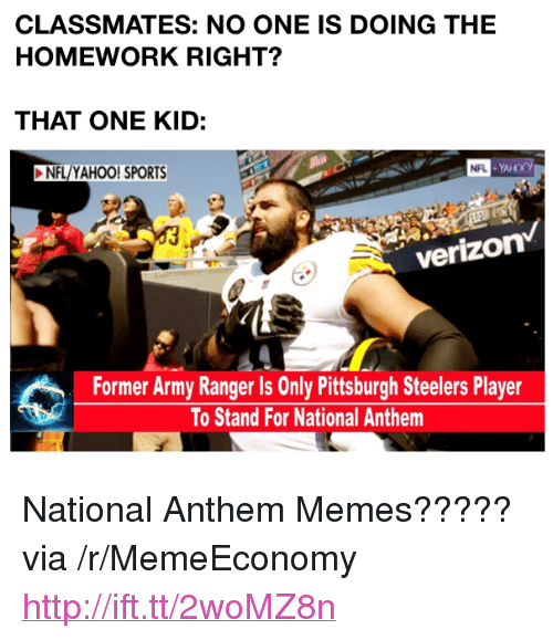 "Memes, Nfl, and Pittsburgh Steelers: CLASSMATES: NO ONE IS DOING THE  HOMEWORK RIGHT?  THAT ONE KID:  NFL/YAHOO! SPORTS  verizon  Former Army Ranger Is Only Pittsburgh Steelers Player  To Stand For National Anthem <p>National Anthem Memes????? via /r/MemeEconomy <a href=""http://ift.tt/2woMZ8n"">http://ift.tt/2woMZ8n</a></p>"