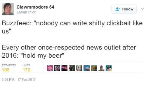"""Beer, News, and Buzzfeed: clawmmodore 64  Follow  v  @Alan Thicc  Buzzfeed: """"nobody can write shitty clickbait like  uS  Every other once-respected neWs outlet atter  2016: """"hold my beer""""  RETWEETS  105  3:06 PM 17 Feb 2017"""
