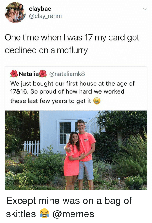 Funny, Meme, and Memes: claybae  @clay_rehm  One time when I was 17 my card got  declined on a mcflurry  幾Natalia裊@nataliamk8  We just bought our first house at the age of  17816. So proud of how hard we worked  these last few years to get it  오내 Except mine was on a bag of skittles 😂 @memes