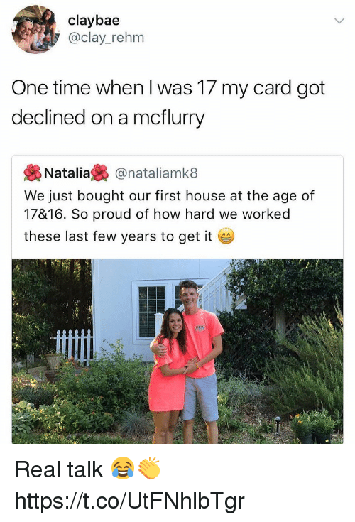 Memes, House, and Time: claybae  @clay_rehm  One time when I was 17 my card got  declined on a mcflurry  裊Natalia裊@nataliamk8  We just bought our first house at the age of  17&16. So proud of how hard we worked  these last few years to get it Real talk 😂👏 https://t.co/UtFNhlbTgr