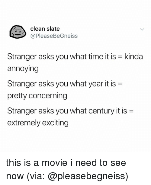 Movie, Time, and Relatable: clean slate  @PleaseBeGneiss  Stranger asks you what time it is -kinda  annoying  Stranger asks you what year it is-  pretty concerning  Stranger asks you what century it is-  extremely exciting this is a movie i need to see now (via: @pleasebegneiss)
